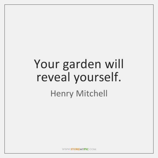 Your garden will reveal yourself.