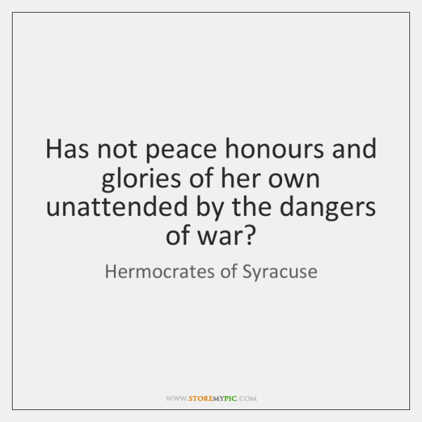 Has not peace honours and glories of her own unattended by the ...