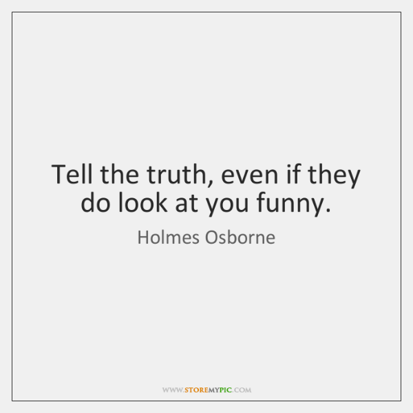 Tell the truth, even if they do look at you funny.