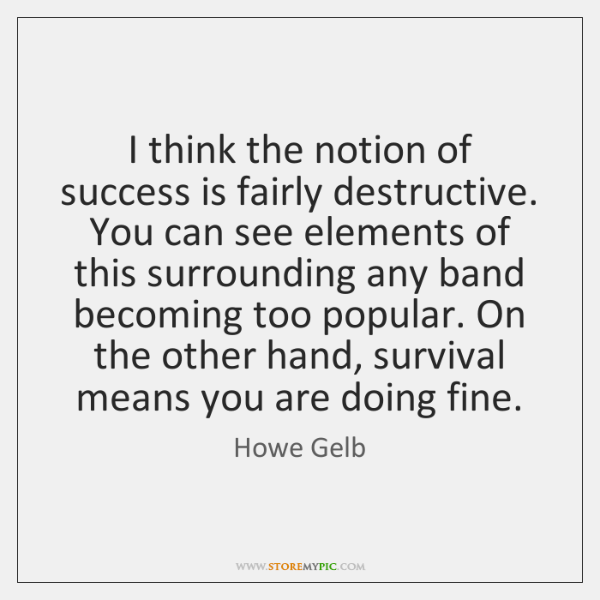 I think the notion of success is fairly destructive. You can see ...