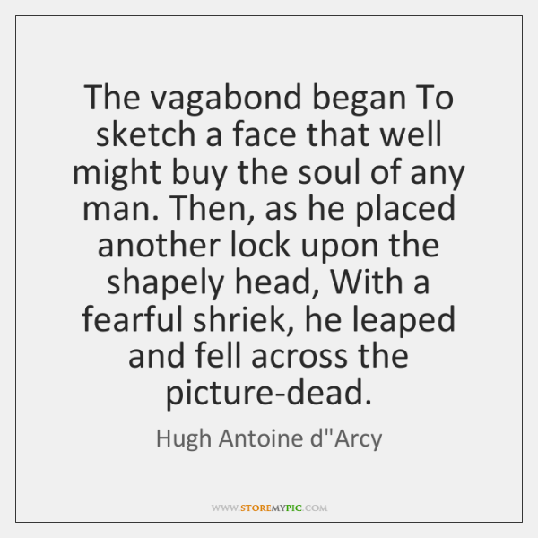 The vagabond began To sketch a face that well might buy the ...