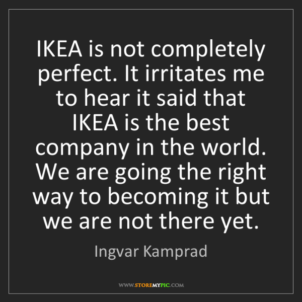 Ingvar Kamprad: IKEA is not completely perfect. It irritates me to hear...