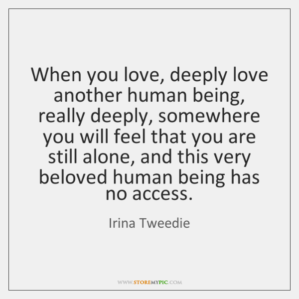 When you love, deeply love another human being, really deeply, somewhere you ...