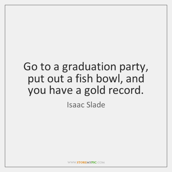 Go to a graduation party, put out a fish bowl, and you ...