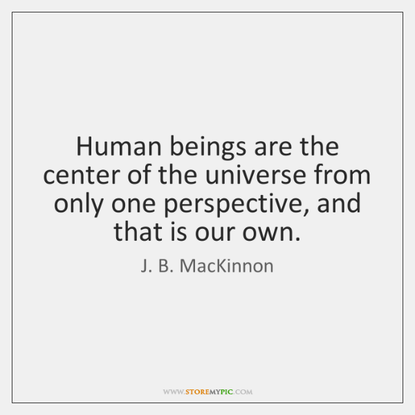 Human beings are the center of the universe from only one perspective, ...
