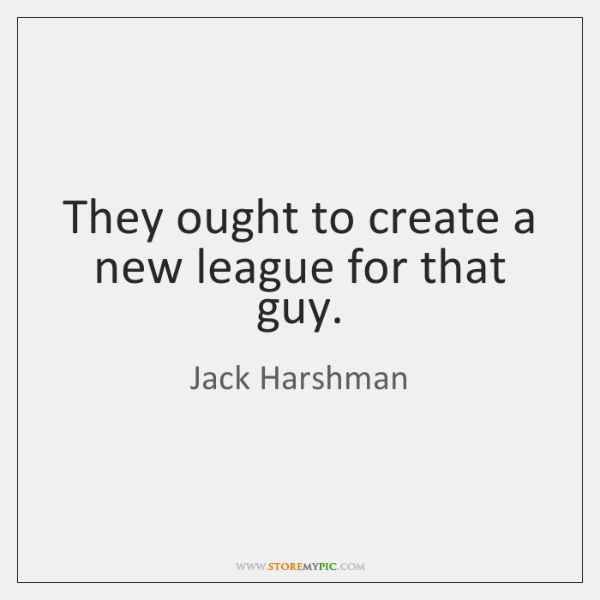 They ought to create a new league for that guy.