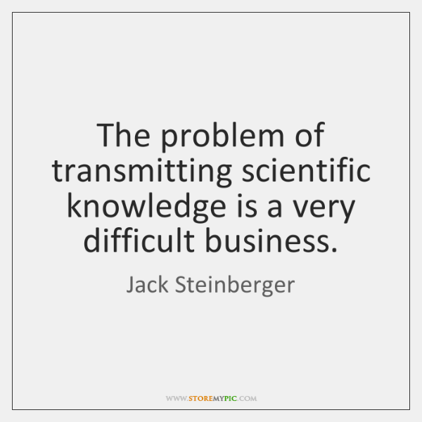 The problem of transmitting scientific knowledge is a very difficult business.