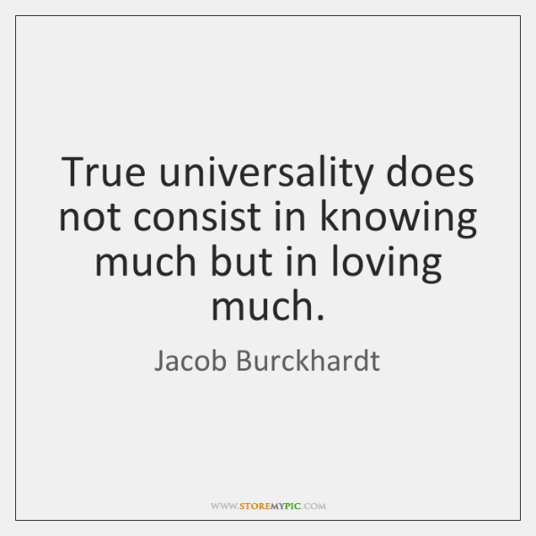 True universality does not consist in knowing much but in loving much.