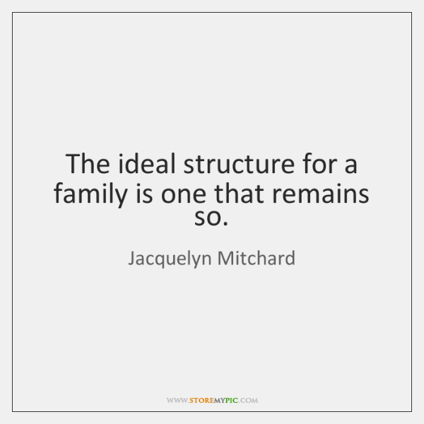 The ideal structure for a family is one that remains so.