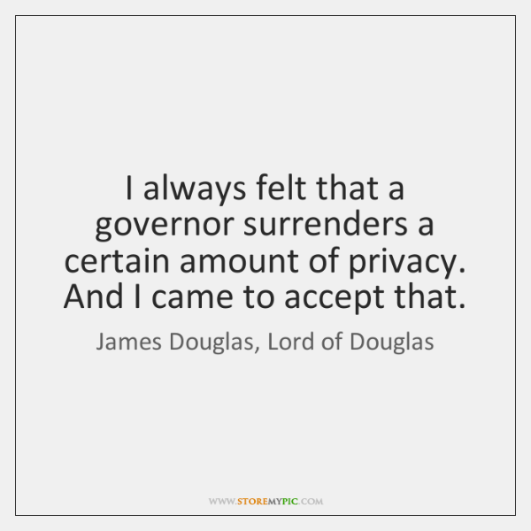 I always felt that a governor surrenders a certain amount of privacy. ...
