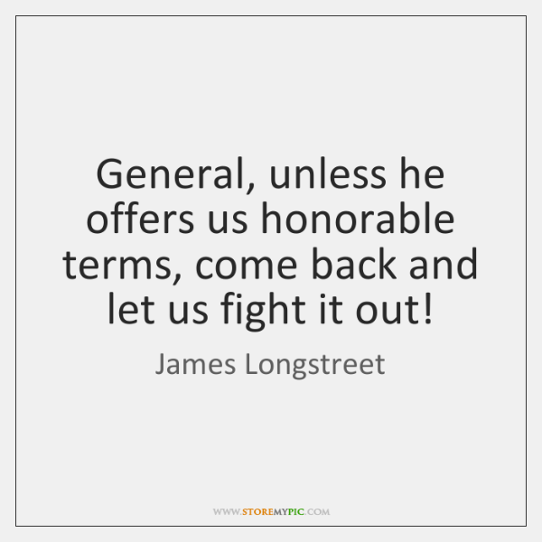 General, unless he offers us honorable terms, come back and let us ...