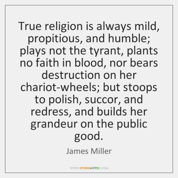 True religion is always mild, propitious, and humble; plays not the tyrant, ...