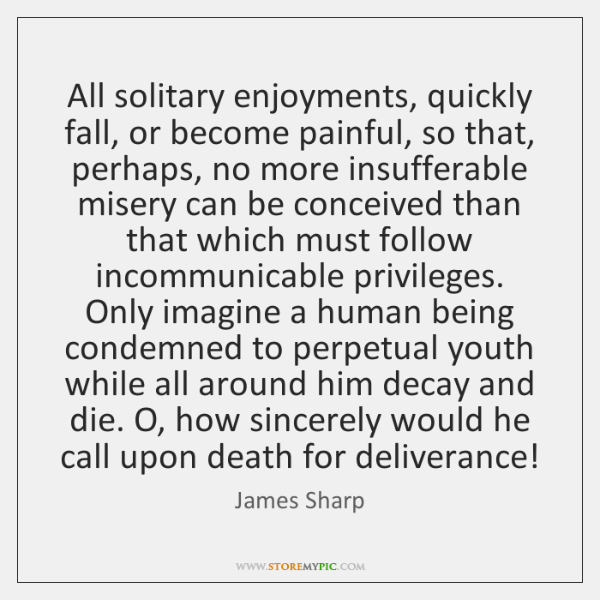 All solitary enjoyments, quickly fall, or become painful, so that, perhaps, no ...