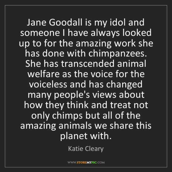 Katie Cleary: Jane Goodall is my idol and someone I have always looked...