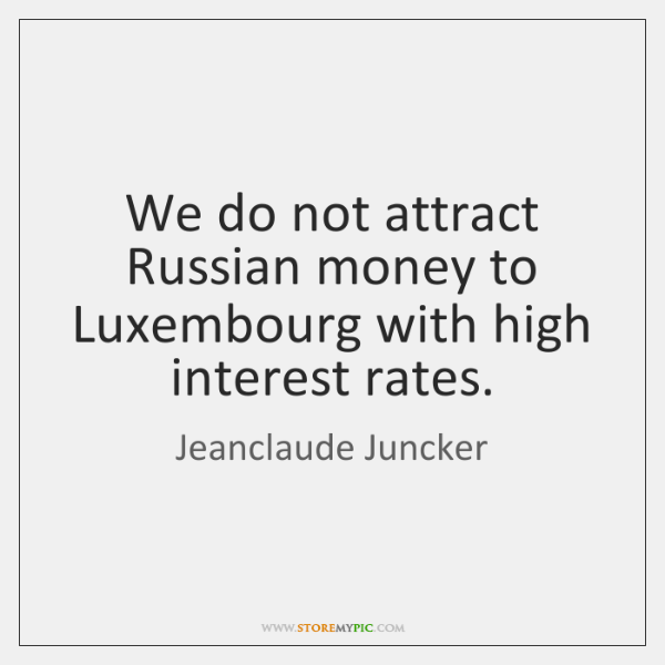 We do not attract Russian money to Luxembourg with high interest rates.