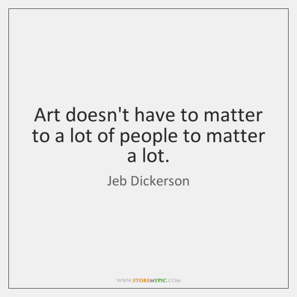 Art doesn't have to matter to a lot of people to matter ...