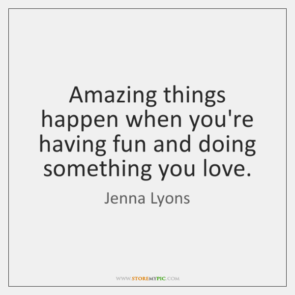 Amazing things happen when you're having fun and doing something you love.