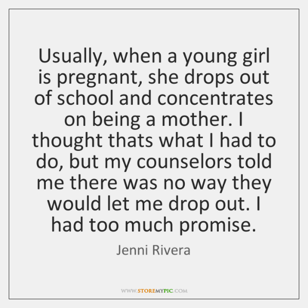 Usually, when a young girl is pregnant, she drops out of school ...
