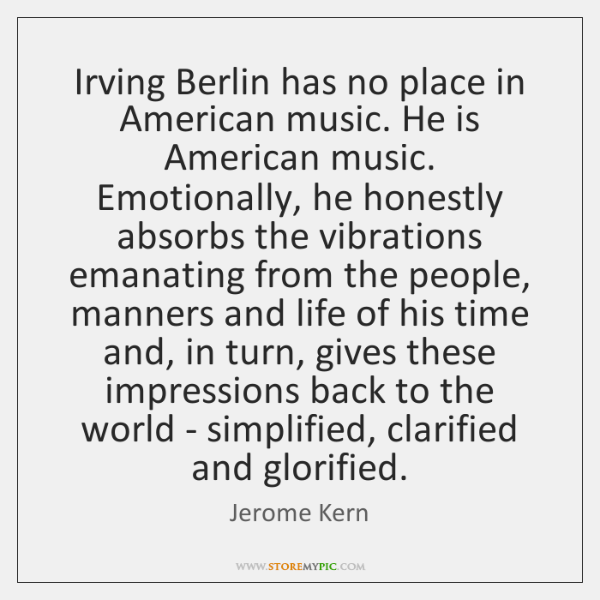 Irving Berlin has no place in American music. He is American music. ...