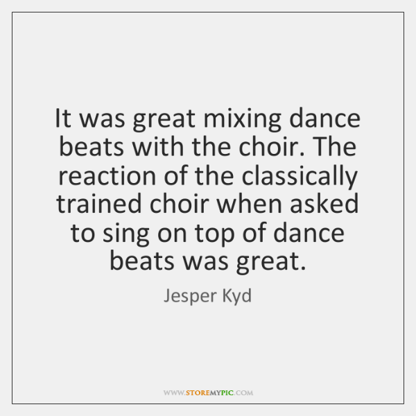 It was great mixing dance beats with the choir. The reaction of ...