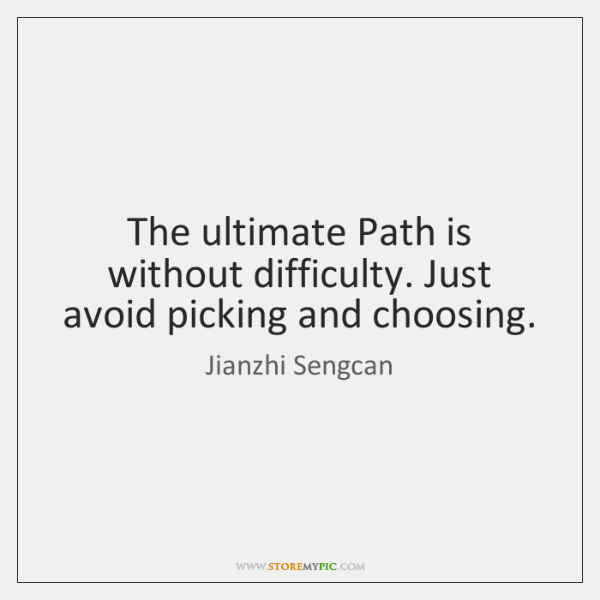 The ultimate Path is without difficulty. Just avoid picking and choosing.