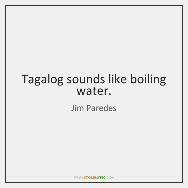 Tagalog sounds like boiling water.