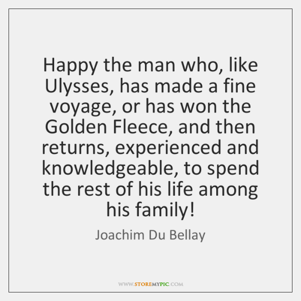 Happy the man who, like Ulysses, has made a fine voyage, or ...