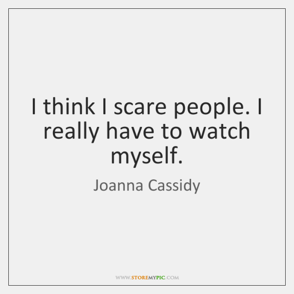 I think I scare people. I really have to watch myself.