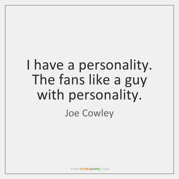 I have a personality. The fans like a guy with personality.