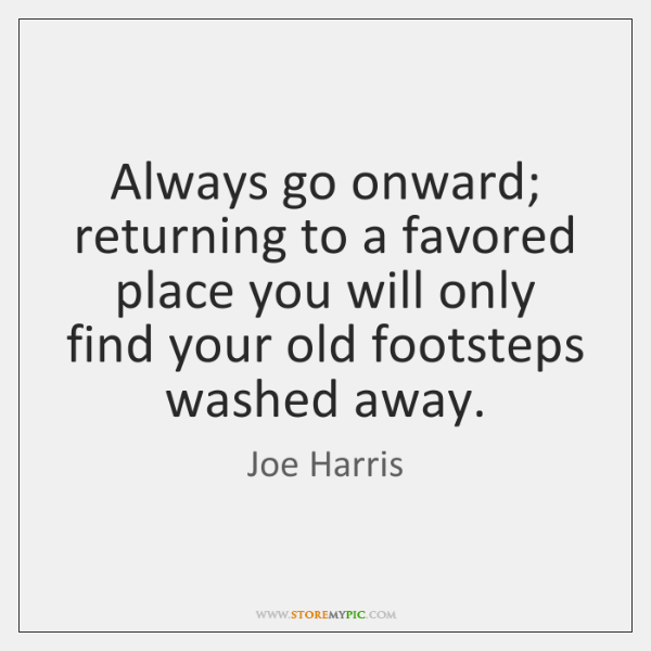 Always go onward; returning to a favored place you will only find ...