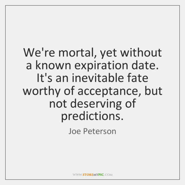 We're mortal, yet without a known expiration date. It's an inevitable fate ...