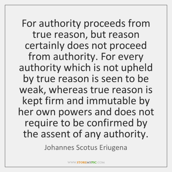 For authority proceeds from true reason, but reason certainly does not proceed ...