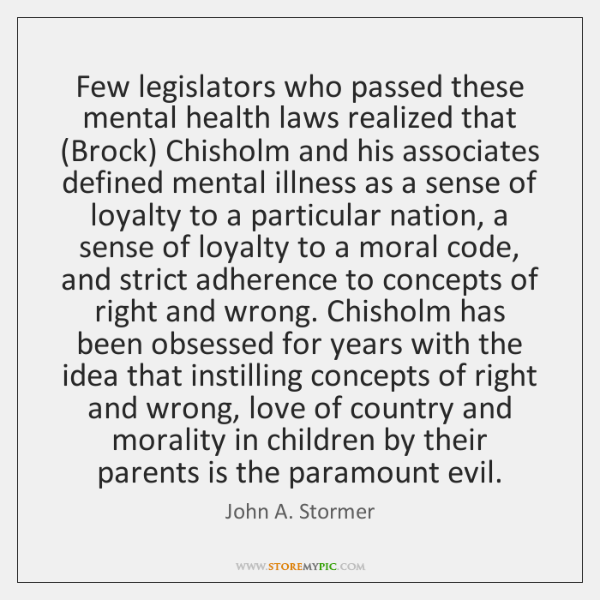 Few legislators who passed these mental health laws realized that (Brock) Chisholm ...