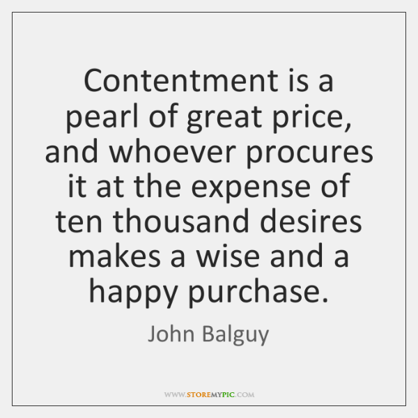 Contentment is a pearl of great price, and whoever procures it at ...