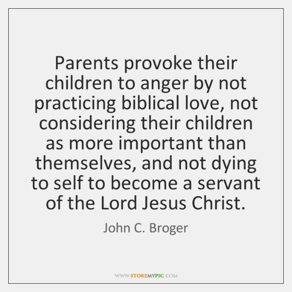 Parents provoke their children to anger by not practicing biblical love, not ...