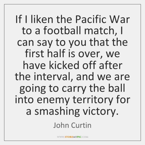 If I liken the Pacific War to a football match, I can ...