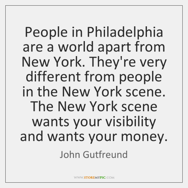 People in Philadelphia are a world apart from New York. They're very ...