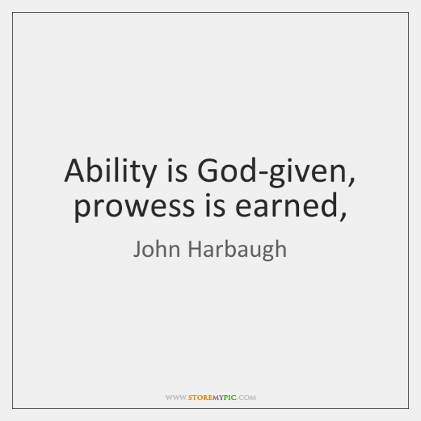Ability is God-given, prowess is earned,