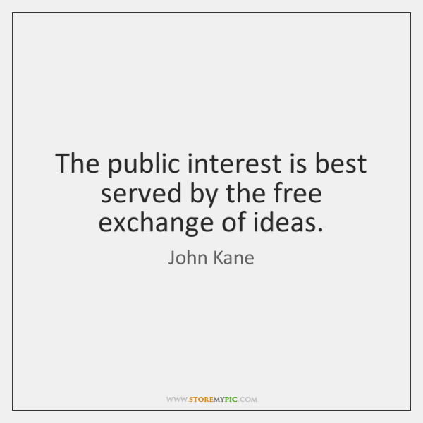 The public interest is best served by the free exchange of ideas.