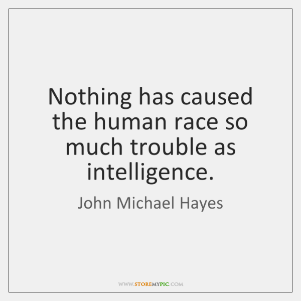 Nothing has caused the human race so much trouble as intelligence.