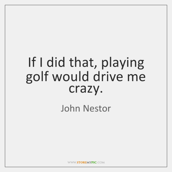 If I did that, playing golf would drive me crazy.