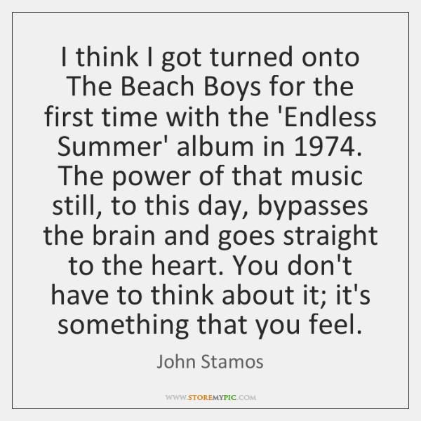 I think I got turned onto The Beach Boys for the first ...