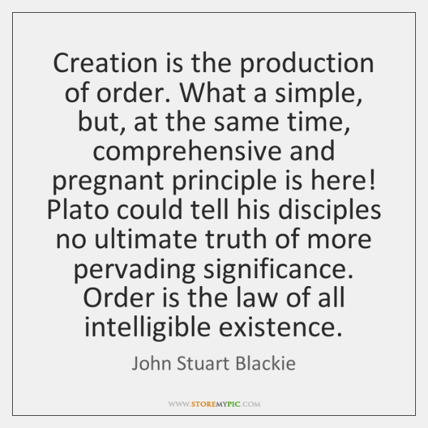 Creation is the production of order. What a simple, but, at the ...