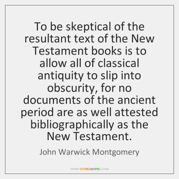 To be skeptical of the resultant text of the New Testament books ...