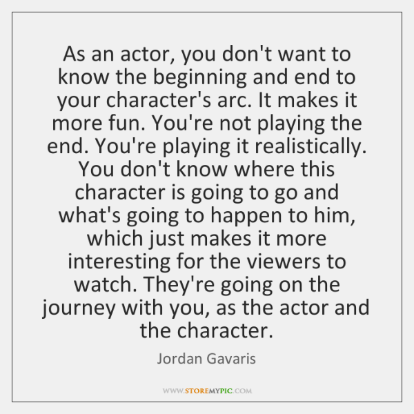 As an actor, you don't want to know the beginning and end ...