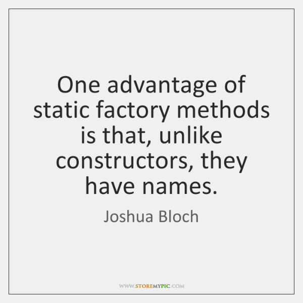 One advantage of static factory methods is that, unlike constructors, they have ...