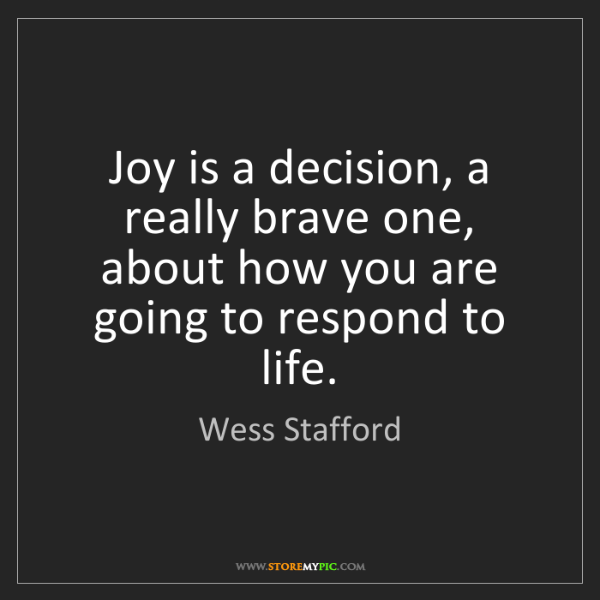 Wess Stafford: Joy is a decision, a really brave one, about how you...