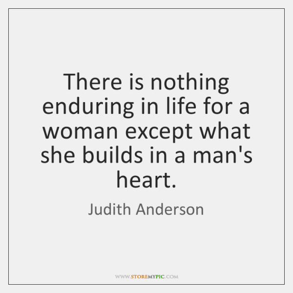 There is nothing enduring in life for a woman except what she ...