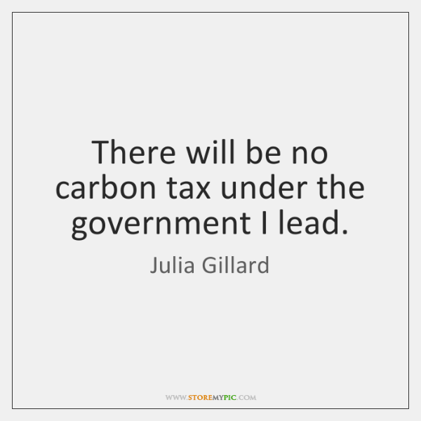 There will be no carbon tax under the government I lead.