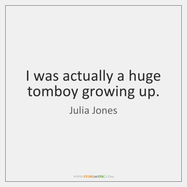 I was actually a huge tomboy growing up.